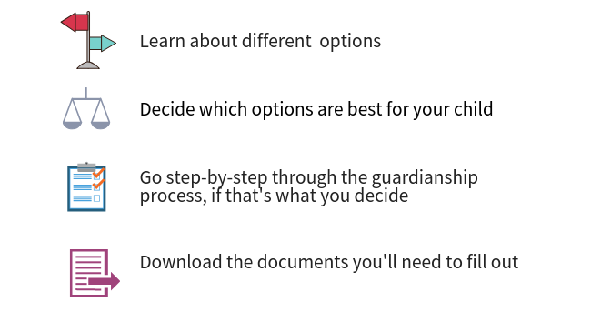 Learn about different options, decide which options are best for your child, Go step-by-step through the guardianship process, if that's what you decide, download the documents you'll need to fill out