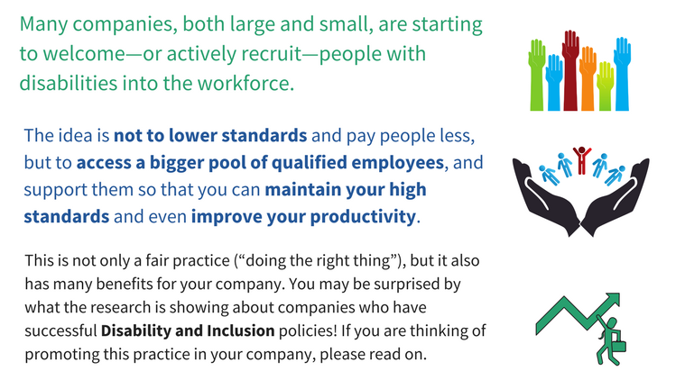 Many companies, both large and small, are starting to welcome-or actively recruit-people with disabilities into the workforce. The idea is not to lower standards and pay people less, but to access a bigger pool of qualified employees, and support them so that you can maintain your high standards and even improve your productivity. This is not only a fair practice ('doing the right thing') but it also has many benefits for your company. You may be surprised by what the research is showing about companies who have successful Disability and Iclusion policies! If you are thinking of promoting this practice in your company, please read on.